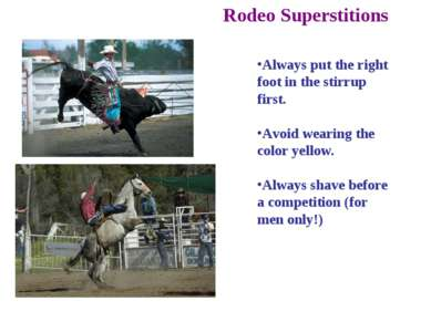 Rodeo Superstitions Always put the right foot in the stirrup first. Avoid wea...