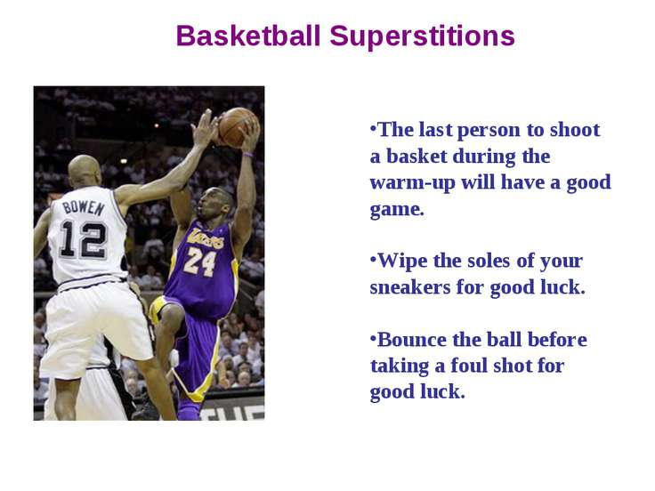 Basketball Superstitions The last person to shoot a basket during the warm-up...