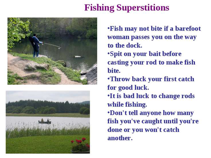 Fishing Superstitions Fish may not bite if a barefoot woman passes you on the...