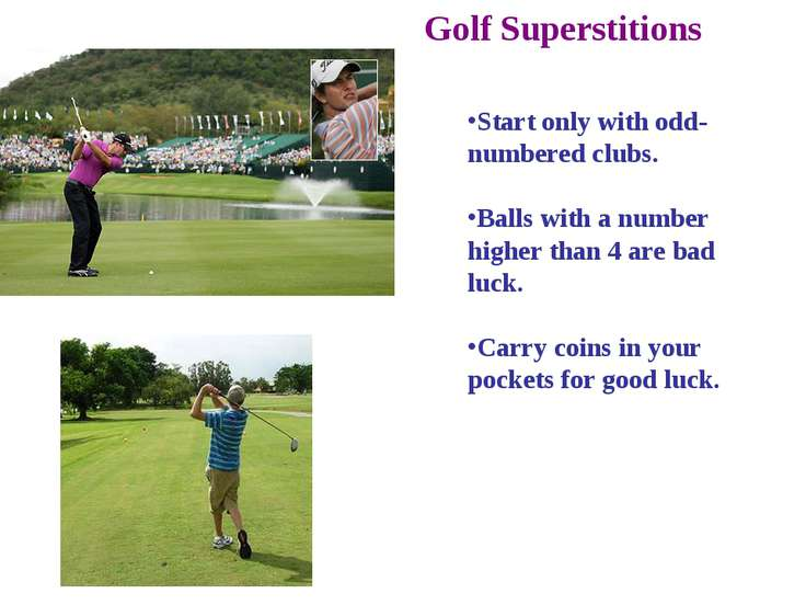 Golf Superstitions Start only with odd-numbered clubs. Balls with a number hi...