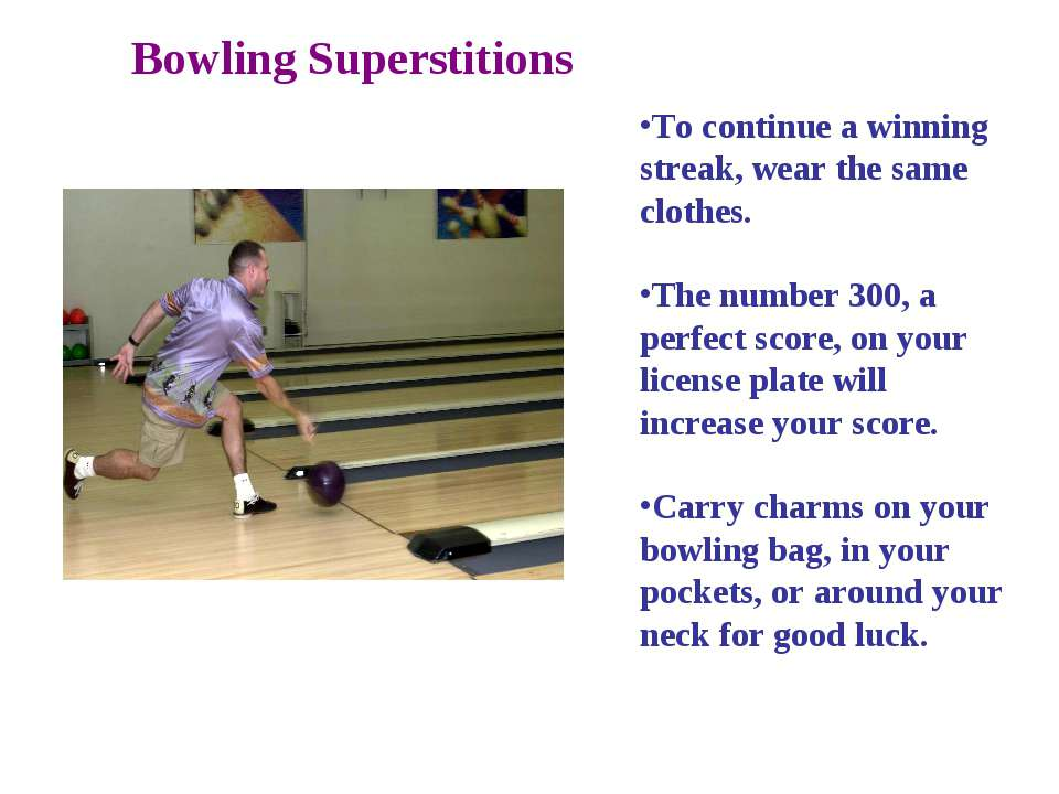 Bowling Superstitions To continue a winning streak, wear the same clothes. Th...