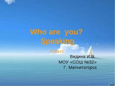 Who are you? Speaking 8 class Ведина И.В. МОУ «СОШ №32» Г. Магнитогорск