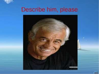Describe him, please