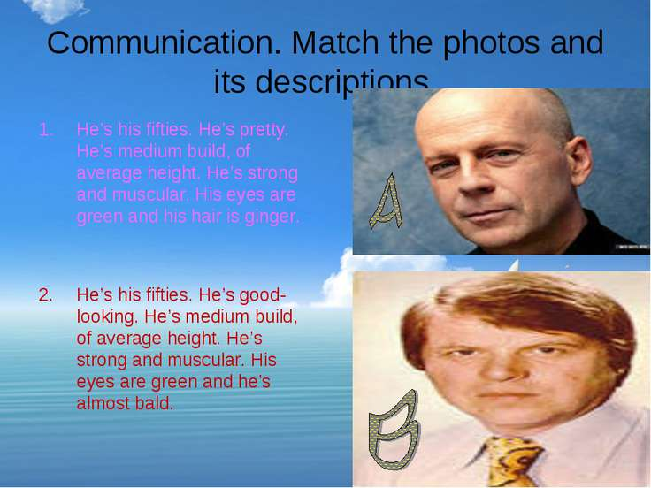 Communication. Match the photos and its descriptions. He's his fifties. He's ...