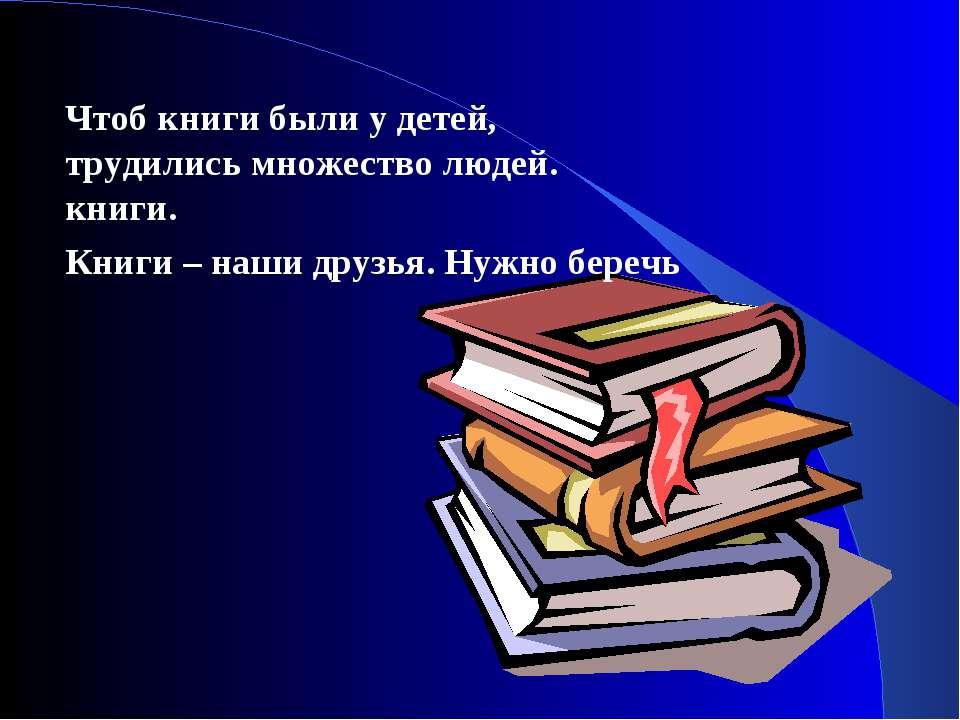 Чтоб книги были у детей, трудились множество людей. книги. Книги – наши друзь...