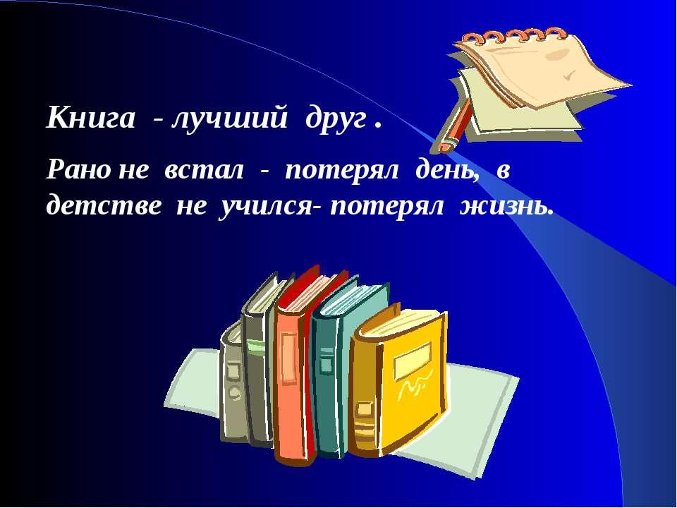 Книга - лучший друг . Рано не встал - потерял день, в детстве не учился- поте...
