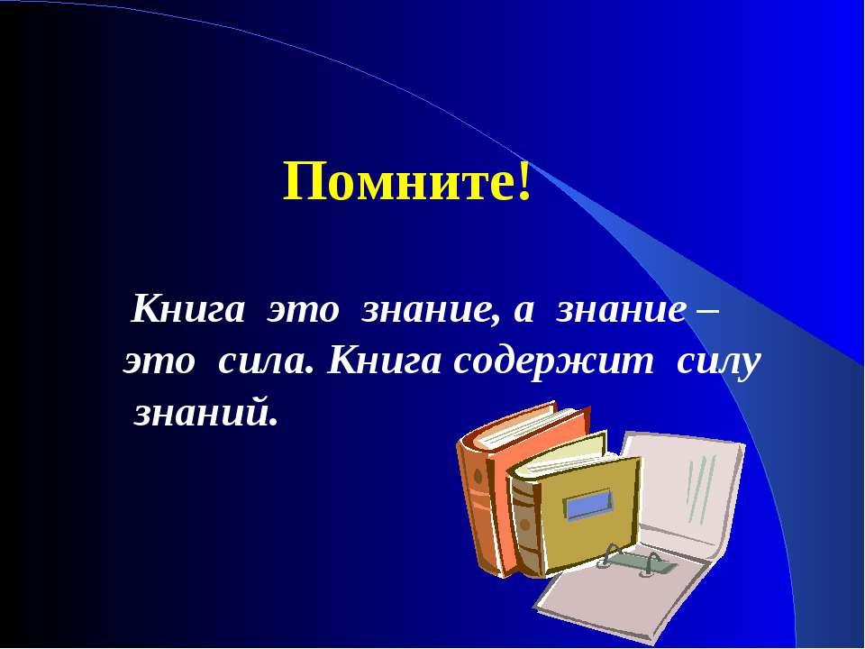 Помните! Книга это знание, а знание – это сила. Книга содержит силу знаний.