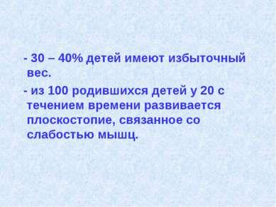 - 30 – 40% детей имеют избыточный вес. - из 100 родившихся детей у 20 с течен...