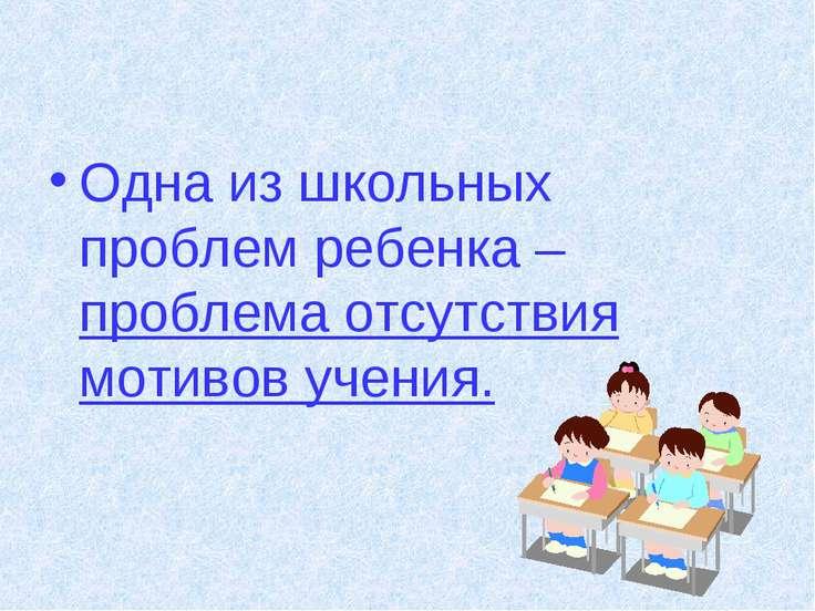 Одна из школьных проблем ребенка – проблема отсутствия мотивов учения.
