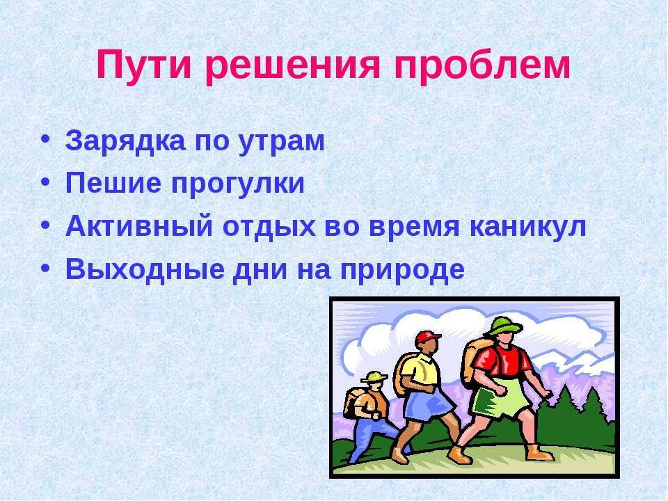 Пути решения проблем Зарядка по утрам Пешие прогулки Активный отдых во время ...