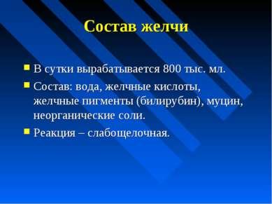 Состав желчи В сутки вырабатывается 800 тыс. мл. Состав: вода, желчные кислот...