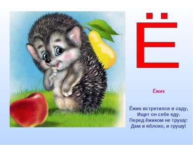 Ёжик Ёжик встретился в саду, Ищет он себе еду. Перед ёжиком не трушу: Дам и я...