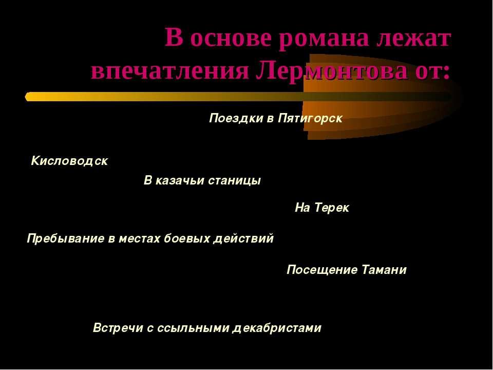 В основе романа лежат впечатления Лермонтова от: Поездки в Пятигорск Кисловод...