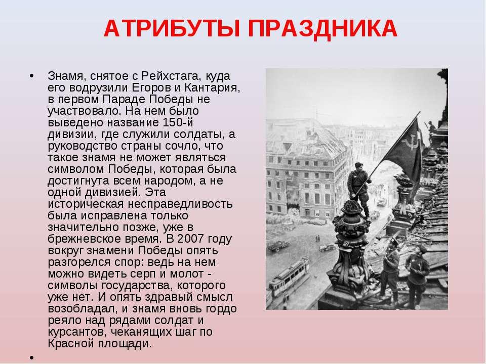 АТРИБУТЫ ПРАЗДНИКА Знамя, снятое с Рейхстага, куда его водрузили Егоров и Кан...