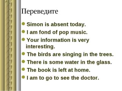 Переведите Simon is absent today. I am fond of pop music. Your information is...