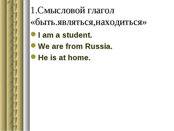1.Смысловой глагол «быть.являться,находиться» I am a student. We are from Rus...