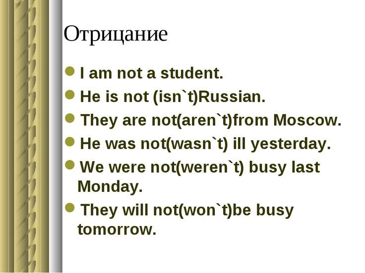 Отрицание I am not a student. He is not (isn`t)Russian. They are not(aren`t)f...