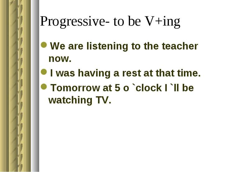 Progressive- to be V+ing We are listening to the teacher now. I was having a ...