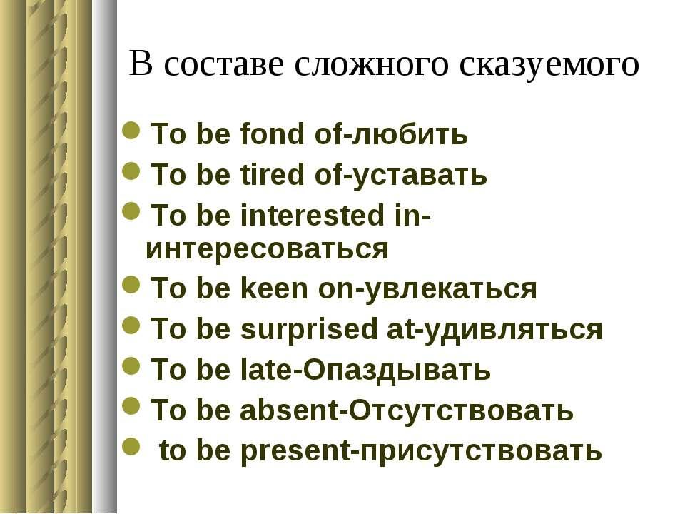 В составе сложного сказуемого To be fond of-любить To be tired of-уставать To...