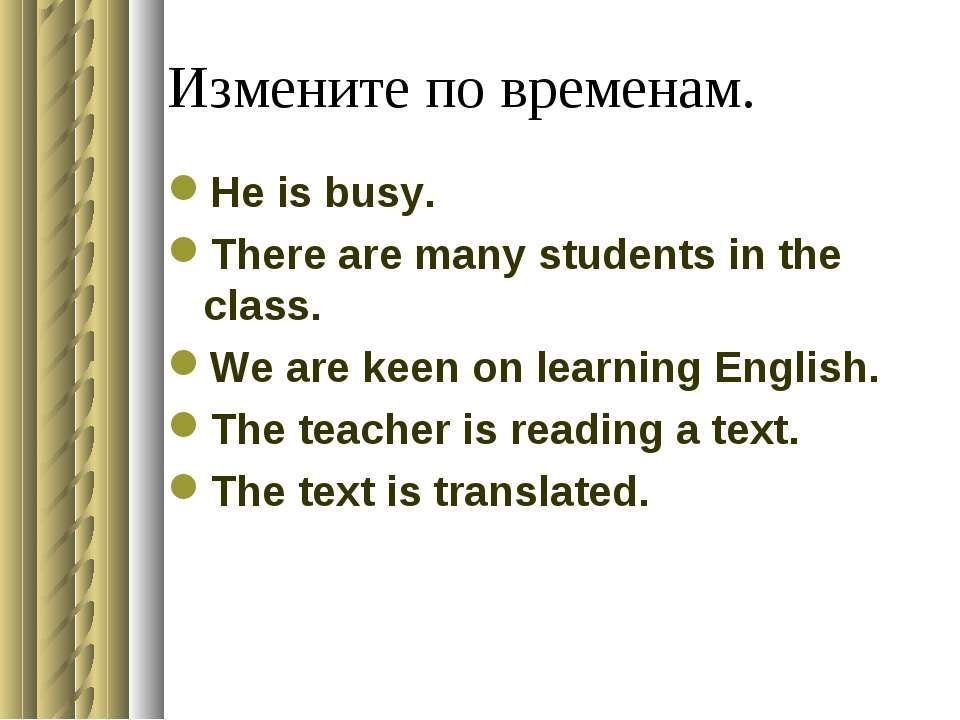 Измените по временам. He is busy. There are many students in the class. We ar...