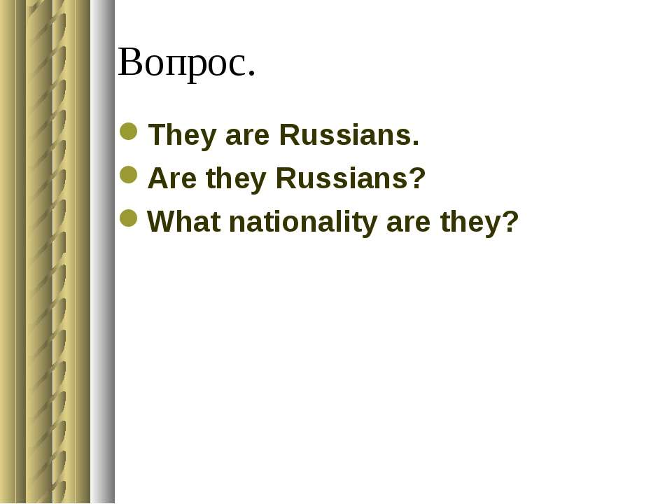 Вопрос. They are Russians. Are they Russians? What nationality are they?