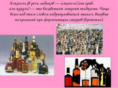 Алкоголь (в речи медиков — алкоголь) (от араб. الكحول аль-кухуль) — это бесцв...