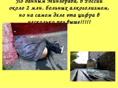 По данным Минздрава, в России около 2 млн. больных алкоголизмом, но на самом ...