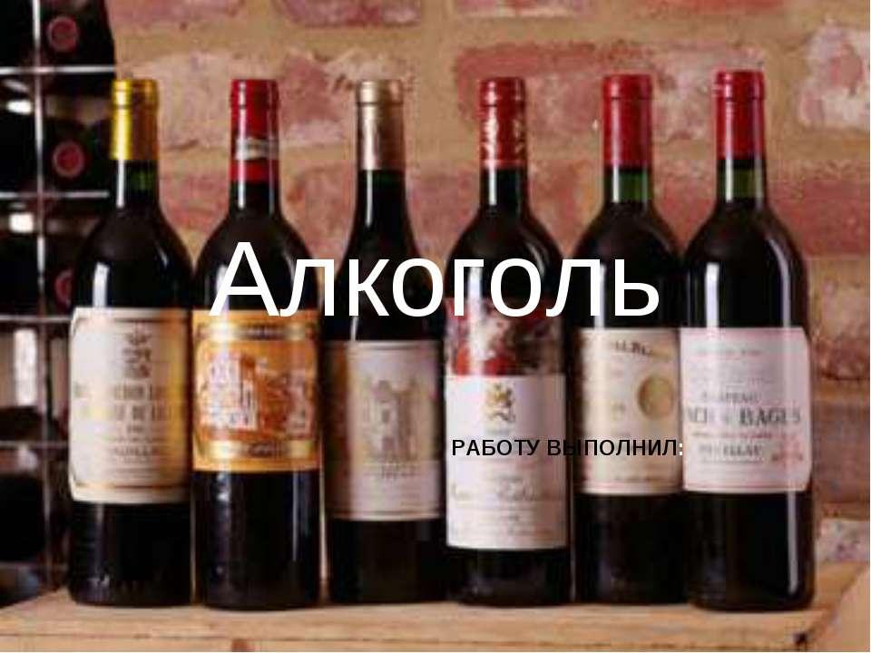 Алкоголь РАБОТУ ВЫПОЛНИЛ: