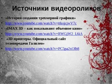 Источники видеороликов «История создания трехмерной графики» http://www.youtu...
