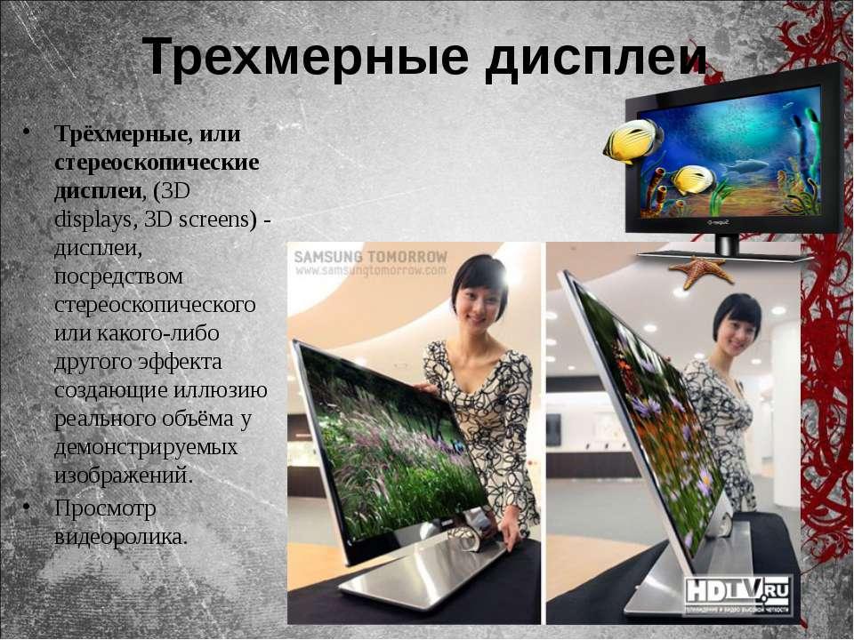 Трехмерные дисплеи Трёхмерные, или стереоскопические дисплеи, (3D displays, 3...