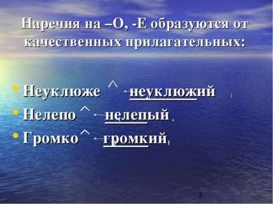 Наречия на –О, -Е образуются от качественных прилагательных: Неуклюже неуклюж...