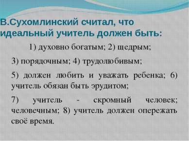 В.Сухомлинский считал, что идеальный учитель должен быть: 1) духовно богатым;...