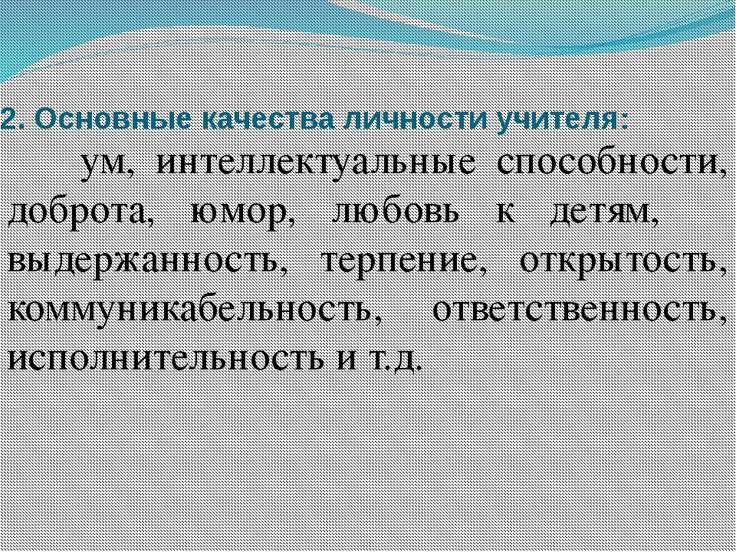 2.Основные качества личности учителя: ум, интеллектуальные способности, добр...