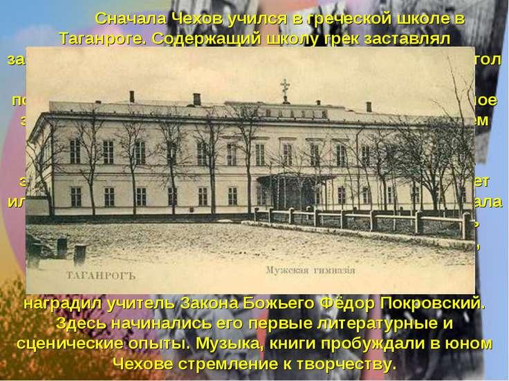 Сначала Чехов учился в греческой школе в Таганроге. Содержащий школу грек зас...