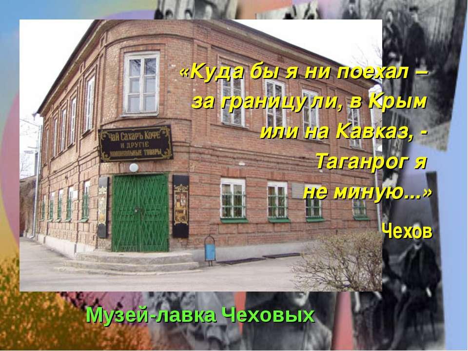 «Куда бы я ни поехал – за границу ли, в Крым или на Кавказ, - Таганрог я не м...