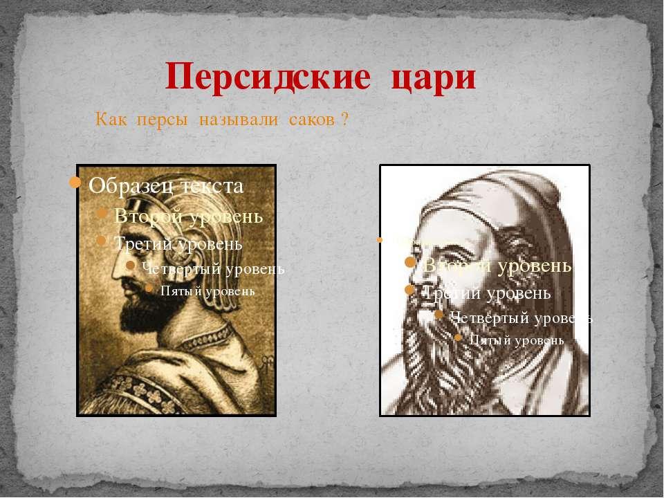 Персидские цари Как персы называли саков ?