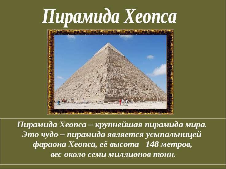 Пирамида Хеопса – крупнейшая пирамида мира. Это чудо – пирамида является усып...