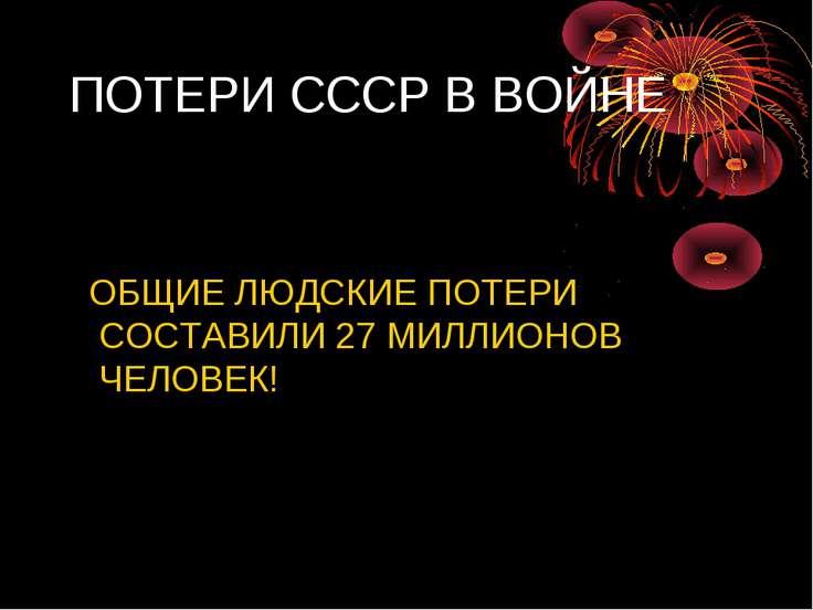 ПОТЕРИ СССР В ВОЙНЕ ОБЩИЕ ЛЮДСКИЕ ПОТЕРИ СОСТАВИЛИ 27 МИЛЛИОНОВ ЧЕЛОВЕК!