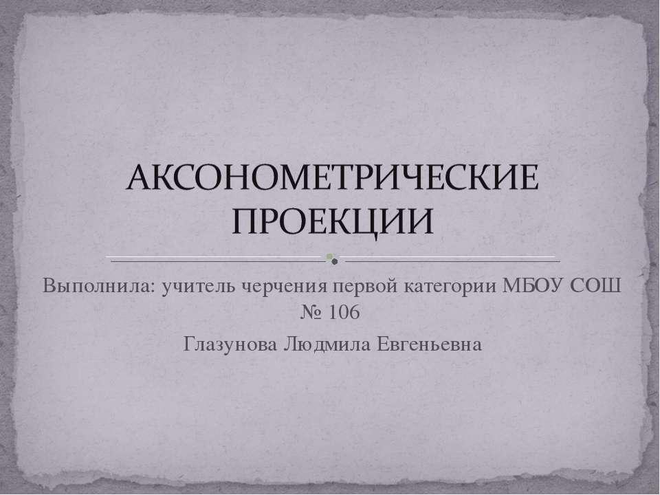Выполнила: учитель черчения первой категории МБОУ СОШ № 106 Глазунова Людмила...