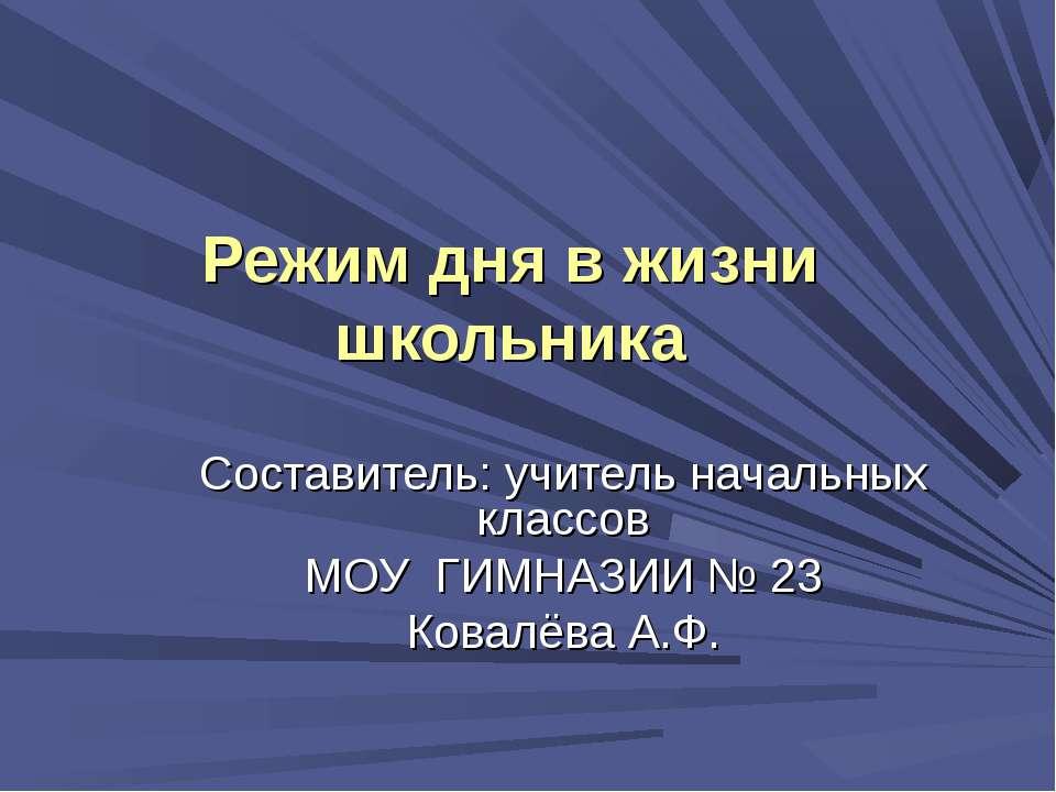 Составитель: учитель начальных классов МОУ ГИМНАЗИИ № 23 Ковалёва А.Ф. Режим ...