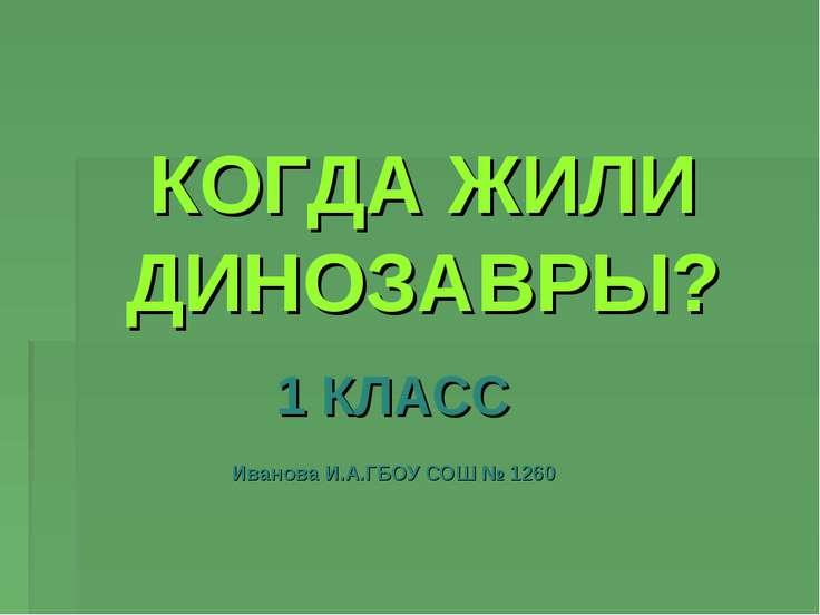 КОГДА ЖИЛИ ДИНОЗАВРЫ? 1 КЛАСС Иванова И.А.ГБОУ СОШ № 1260