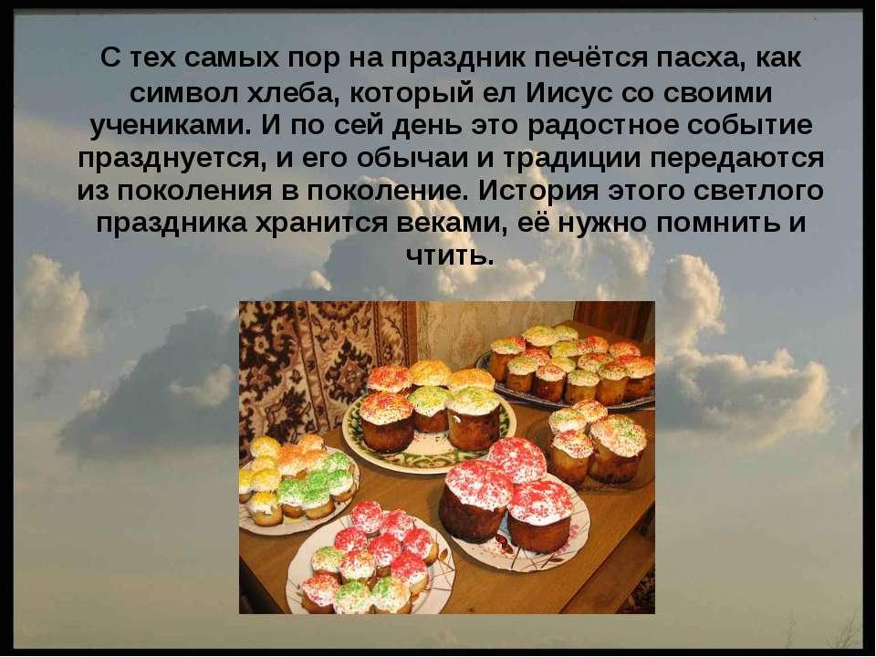 C тех самых пор на праздник печётся пасха, как символ хлеба, который ел Иисус...