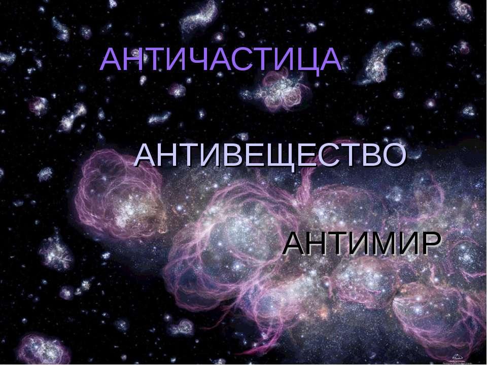 АНТИЧАСТИЦА АНТИМИР АНТИВЕЩЕСТВО