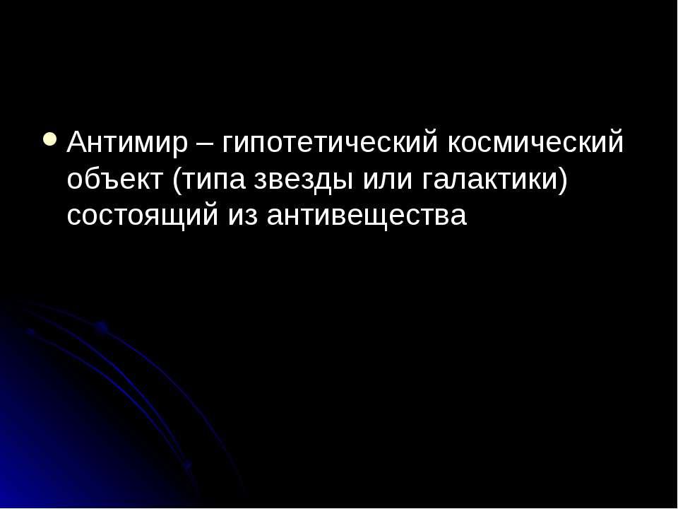 Антимир – гипотетический космический объект (типа звезды или галактики) состо...