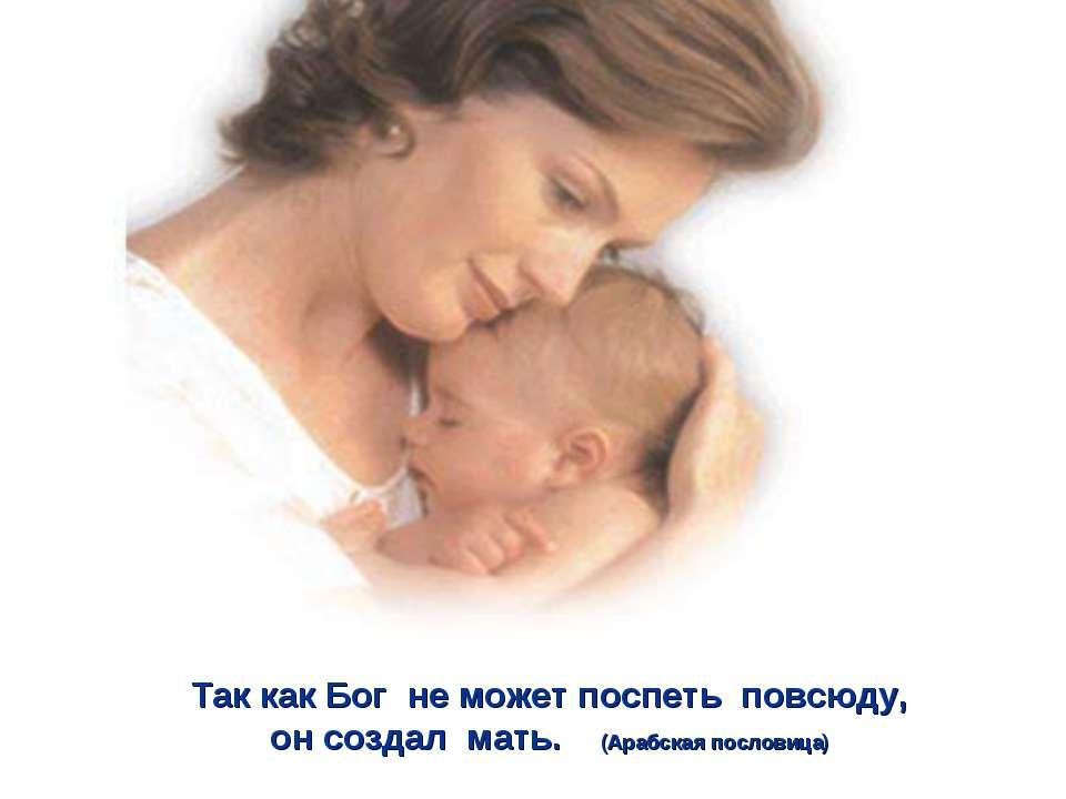 Так как Бог не может поспеть повсюду, он создал мать. (Арабская пословица)