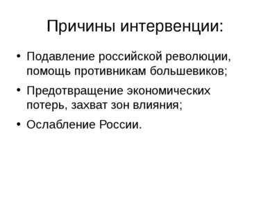 Причины интервенции: Подавление российской революции, помощь противникам боль...