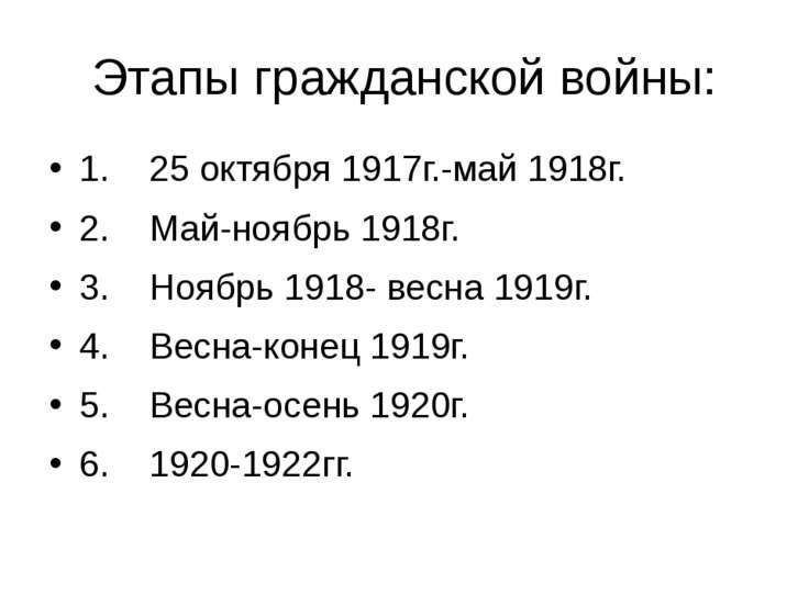 Этапы гражданской войны: 1. 25 октября 1917г.-май 1918г. 2. Май-ноябрь 1918г....