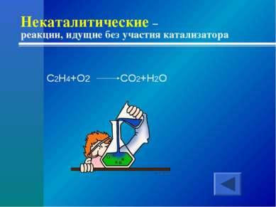 Некаталитические – реакции, идущие без участия катализатора C2H4+O2 CO2+H2O