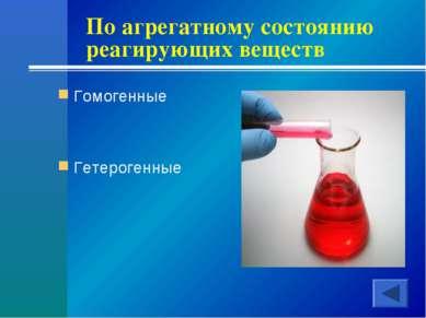 По агрегатному состоянию реагирующих веществ Гомогенные Гетерогенные