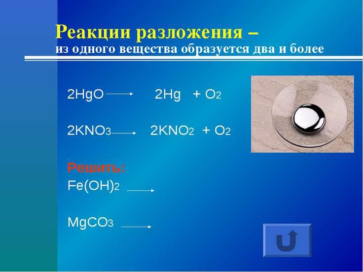 Реакции разложения – из одного вещества образуется два и более 2HgO 2Hg + O2 ...